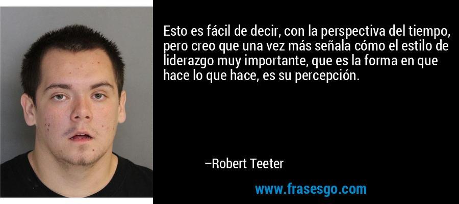 Esto es fácil de decir, con la perspectiva del tiempo, pero creo que una vez más señala cómo el estilo de liderazgo muy importante, que es la forma en que hace lo que hace, es su percepción. – Robert Teeter