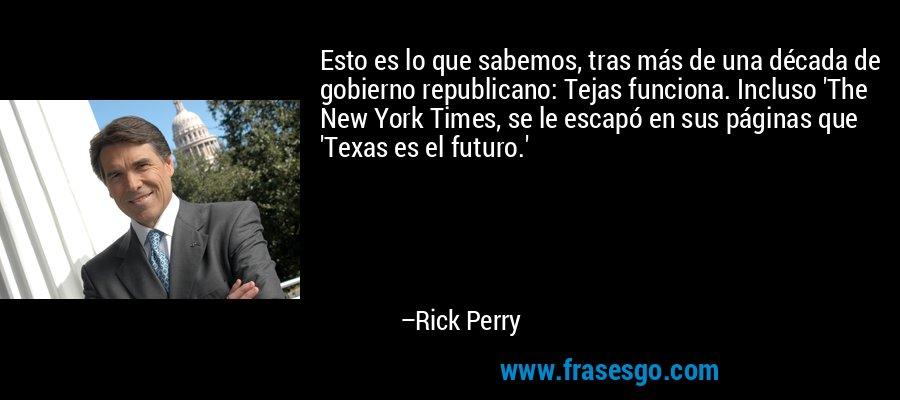 Esto es lo que sabemos, tras más de una década de gobierno republicano: Tejas funciona. Incluso 'The New York Times, se le escapó en sus páginas que 'Texas es el futuro.' – Rick Perry