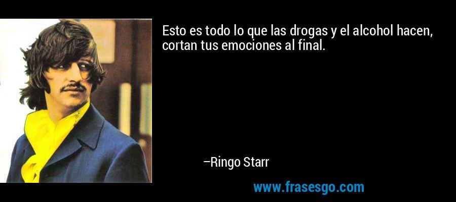 Esto es todo lo que las drogas y el alcohol hacen, cortan tus emociones al final. – Ringo Starr