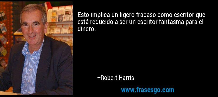 Esto implica un ligero fracaso como escritor que está reducido a ser un escritor fantasma para el dinero. – Robert Harris