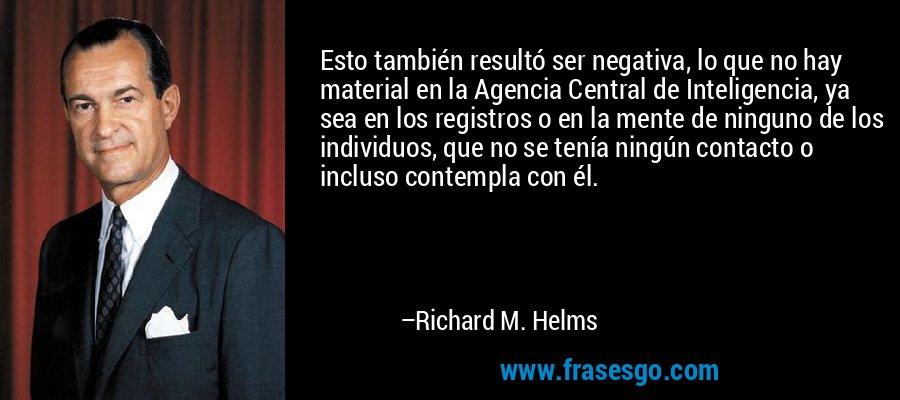 Esto también resultó ser negativa, lo que no hay material en la Agencia Central de Inteligencia, ya sea en los registros o en la mente de ninguno de los individuos, que no se tenía ningún contacto o incluso contempla con él. – Richard M. Helms