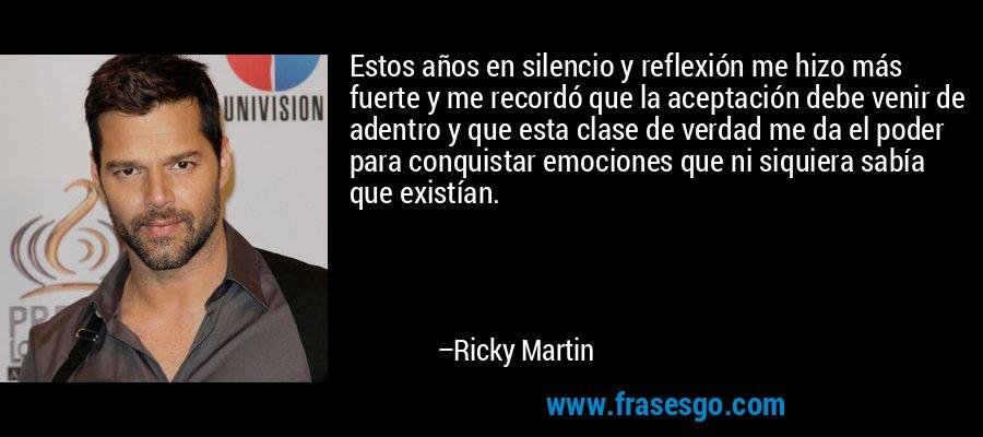 Estos años en silencio y reflexión me hizo más fuerte y me recordó que la aceptación debe venir de adentro y que esta clase de verdad me da el poder para conquistar emociones que ni siquiera sabía que existían. – Ricky Martin