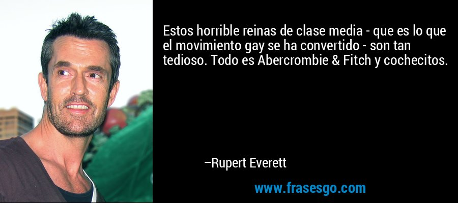 Estos horrible reinas de clase media - que es lo que el movimiento gay se ha convertido - son tan tedioso. Todo es Abercrombie & Fitch y cochecitos. – Rupert Everett