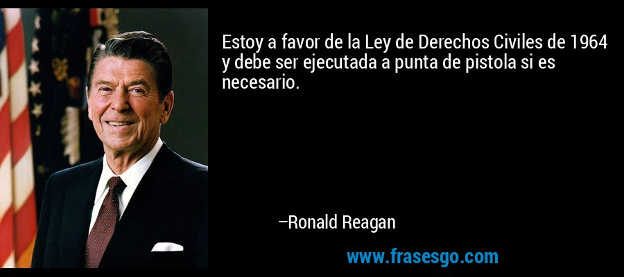 Estoy a favor de la Ley de Derechos Civiles de 1964 y debe ser ejecutada a punta de pistola si es necesario. – Ronald Reagan