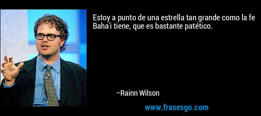 Estoy a punto de una estrella tan grande como la fe Baha'i tiene, que es bastante patético. – Rainn Wilson