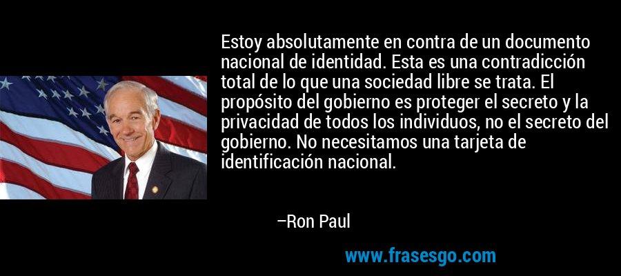 Estoy absolutamente en contra de un documento nacional de identidad. Esta es una contradicción total de lo que una sociedad libre se trata. El propósito del gobierno es proteger el secreto y la privacidad de todos los individuos, no el secreto del gobierno. No necesitamos una tarjeta de identificación nacional. – Ron Paul