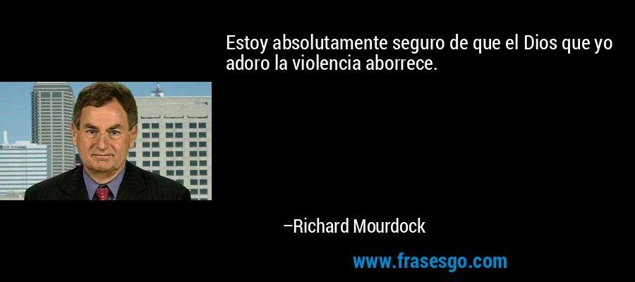 Estoy absolutamente seguro de que el Dios que yo adoro la violencia aborrece. – Richard Mourdock
