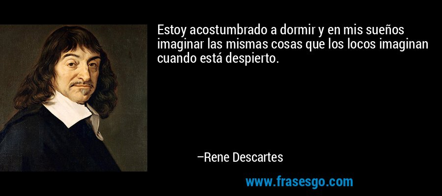 Estoy acostumbrado a dormir y en mis sueños imaginar las mismas cosas que los locos imaginan cuando está despierto. – Rene Descartes
