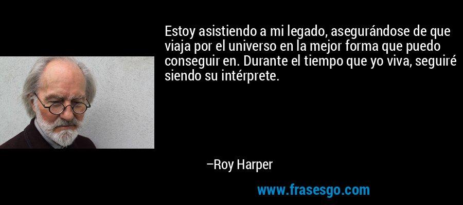 Estoy asistiendo a mi legado, asegurándose de que viaja por el universo en la mejor forma que puedo conseguir en. Durante el tiempo que yo viva, seguiré siendo su intérprete. – Roy Harper