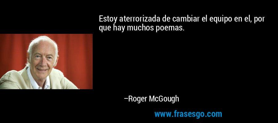 Estoy aterrorizada de cambiar el equipo en el, por que hay muchos poemas. – Roger McGough