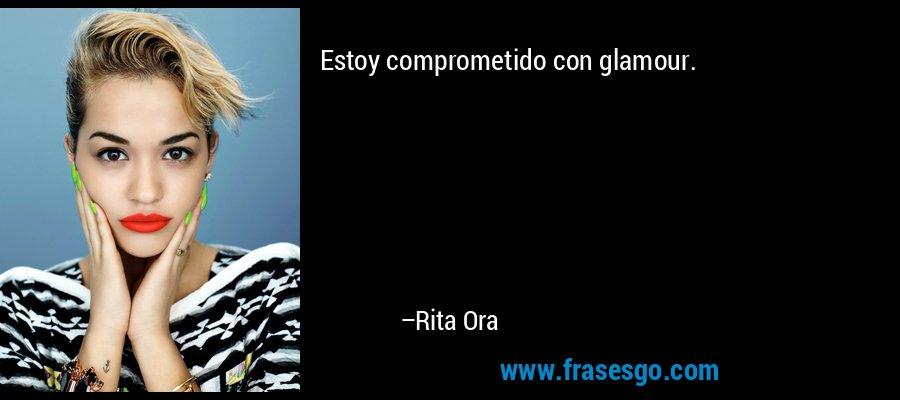 Estoy comprometido con glamour. – Rita Ora