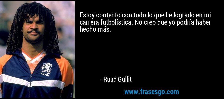 Estoy contento con todo lo que he logrado en mi carrera futbolística. No creo que yo podría haber hecho más. – Ruud Gullit