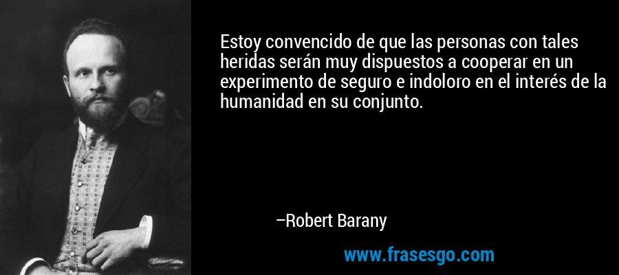 Estoy convencido de que las personas con tales heridas serán muy dispuestos a cooperar en un experimento de seguro e indoloro en el interés de la humanidad en su conjunto. – Robert Barany