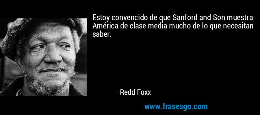 Estoy convencido de que Sanford and Son muestra América de clase media mucho de lo que necesitan saber. – Redd Foxx