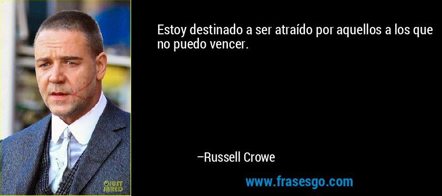 Estoy destinado a ser atraído por aquellos a los que no puedo vencer. – Russell Crowe