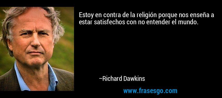 Estoy en contra de la religión porque nos enseña a estar satisfechos con no entender el mundo. – Richard Dawkins