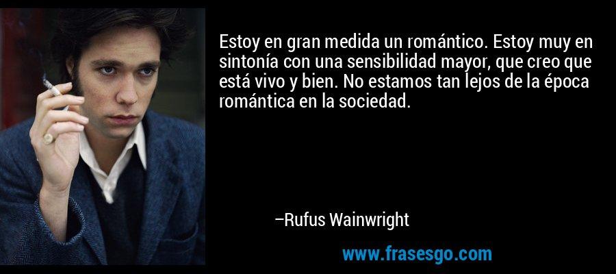 Estoy en gran medida un romántico. Estoy muy en sintonía con una sensibilidad mayor, que creo que está vivo y bien. No estamos tan lejos de la época romántica en la sociedad. – Rufus Wainwright