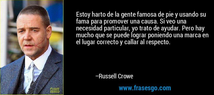 Estoy harto de la gente famosa de pie y usando su fama para promover una causa. Si veo una necesidad particular, yo trato de ayudar. Pero hay mucho que se puede lograr poniendo una marca en el lugar correcto y callar al respecto. – Russell Crowe