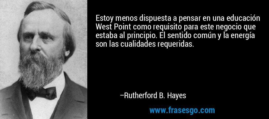 Estoy menos dispuesta a pensar en una educación West Point como requisito para este negocio que estaba al principio. El sentido común y la energía son las cualidades requeridas. – Rutherford B. Hayes