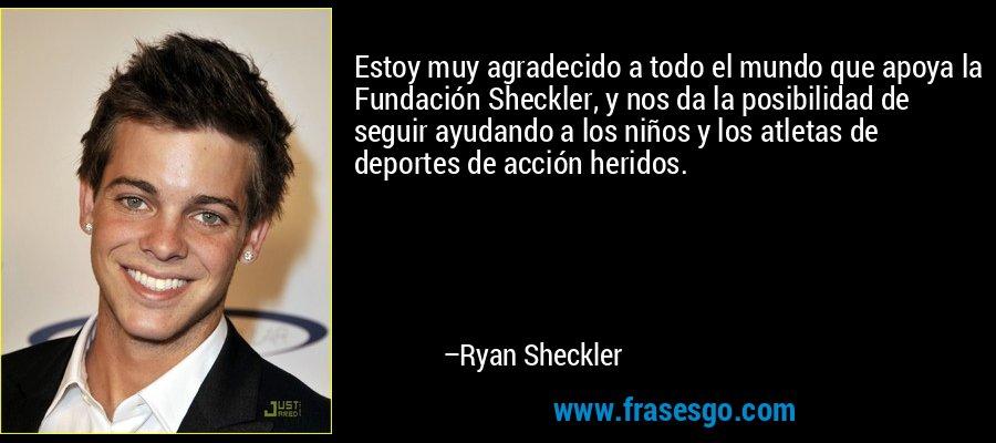 Estoy muy agradecido a todo el mundo que apoya la Fundación Sheckler, y nos da la posibilidad de seguir ayudando a los niños y los atletas de deportes de acción heridos. – Ryan Sheckler