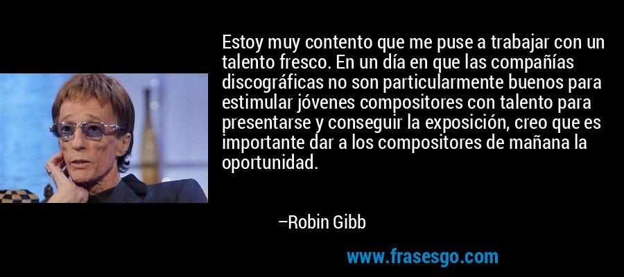 Estoy muy contento que me puse a trabajar con un talento fresco. En un día en que las compañías discográficas no son particularmente buenos para estimular jóvenes compositores con talento para presentarse y conseguir la exposición, creo que es importante dar a los compositores de mañana la oportunidad. – Robin Gibb