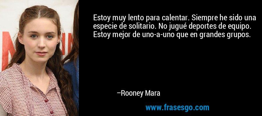 Estoy muy lento para calentar. Siempre he sido una especie de solitario. No jugué deportes de equipo. Estoy mejor de uno-a-uno que en grandes grupos. – Rooney Mara