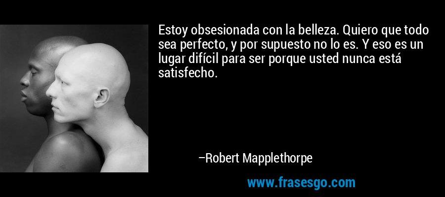 Estoy obsesionada con la belleza. Quiero que todo sea perfecto, y por supuesto no lo es. Y eso es un lugar difícil para ser porque usted nunca está satisfecho. – Robert Mapplethorpe