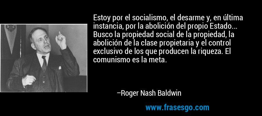 Estoy por el socialismo, el desarme y, en última instancia, por la abolición del propio Estado... Busco la propiedad social de la propiedad, la abolición de la clase propietaria y el control exclusivo de los que producen la riqueza. El comunismo es la meta. – Roger Nash Baldwin