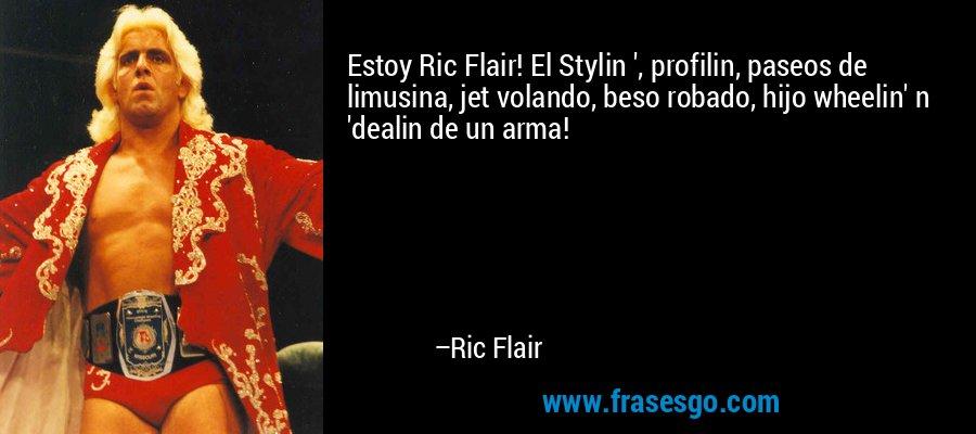 Estoy Ric Flair! El Stylin ', profilin, paseos de limusina, jet volando, beso robado, hijo wheelin' n 'dealin de un arma! – Ric Flair