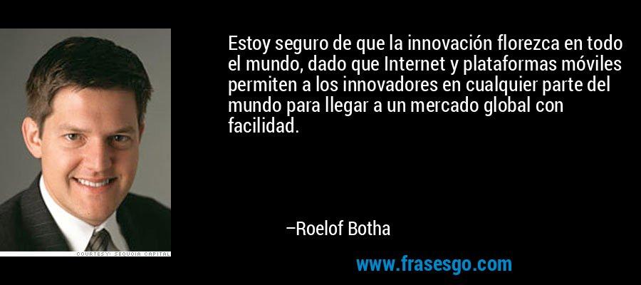 Estoy seguro de que la innovación florezca en todo el mundo, dado que Internet y plataformas móviles permiten a los innovadores en cualquier parte del mundo para llegar a un mercado global con facilidad. – Roelof Botha