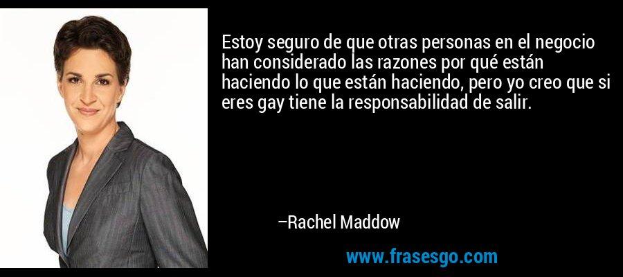 Estoy seguro de que otras personas en el negocio han considerado las razones por qué están haciendo lo que están haciendo, pero yo creo que si eres gay tiene la responsabilidad de salir. – Rachel Maddow