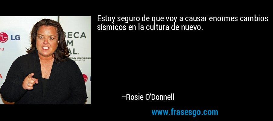 Estoy seguro de que voy a causar enormes cambios sísmicos en la cultura de nuevo. – Rosie O'Donnell