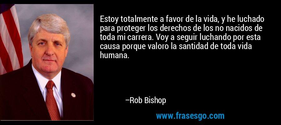 Estoy totalmente a favor de la vida, y he luchado para proteger los derechos de los no nacidos de toda mi carrera. Voy a seguir luchando por esta causa porque valoro la santidad de toda vida humana. – Rob Bishop