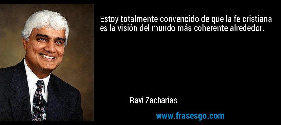 Estoy totalmente convencido de que la fe cristiana es la visión del mundo más coherente alrededor. – Ravi Zacharias