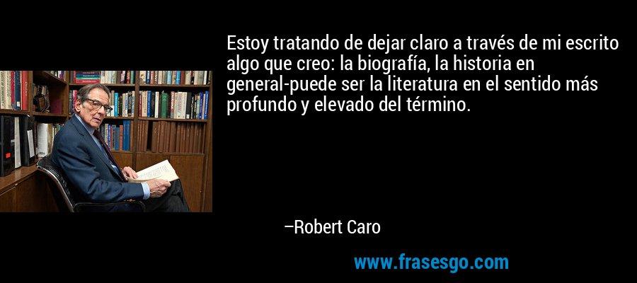 Estoy tratando de dejar claro a través de mi escrito algo que creo: la biografía, la historia en general-puede ser la literatura en el sentido más profundo y elevado del término. – Robert Caro