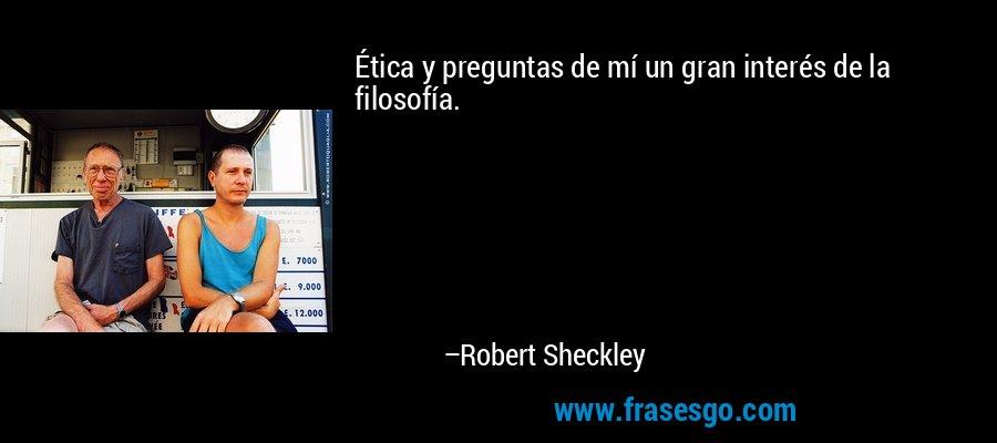 Ética y preguntas de mí un gran interés de la filosofía. – Robert Sheckley