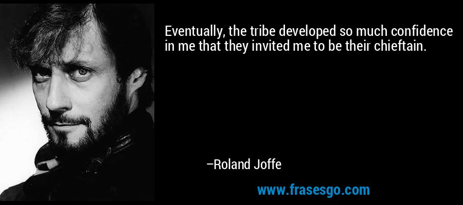 Eventually, the tribe developed so much confidence in me that they invited me to be their chieftain. – Roland Joffe