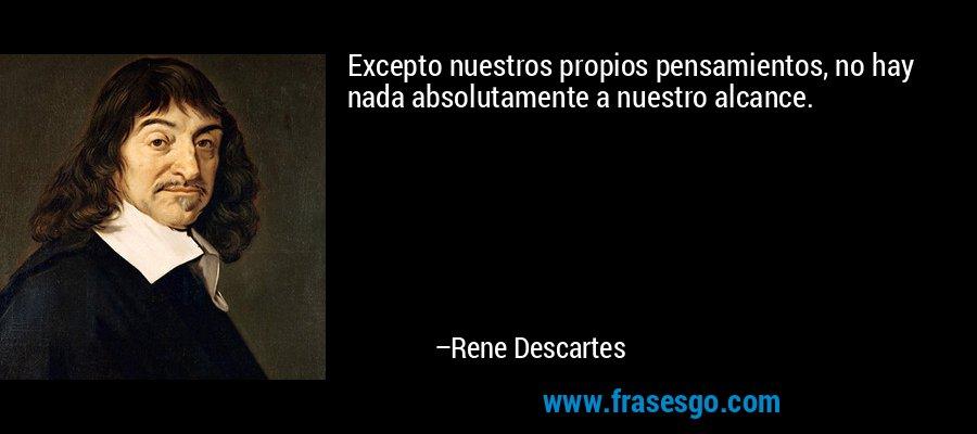 Excepto nuestros propios pensamientos, no hay nada absolutamente a nuestro alcance. – Rene Descartes