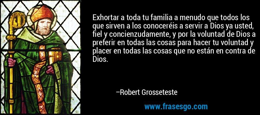 Exhortar a toda tu familia a menudo que todos los que sirven a los conoceréis a servir a Dios ya usted, fiel y concienzudamente, y por la voluntad de Dios a preferir en todas las cosas para hacer tu voluntad y placer en todas las cosas que no están en contra de Dios. – Robert Grosseteste