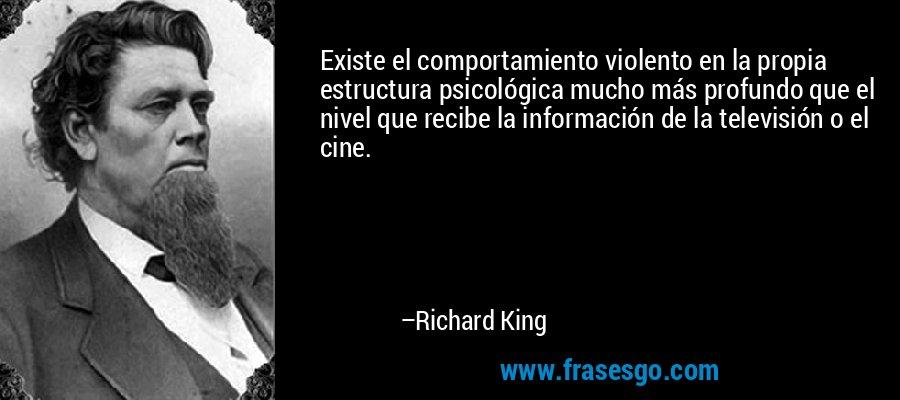 Existe el comportamiento violento en la propia estructura psicológica mucho más profundo que el nivel que recibe la información de la televisión o el cine. – Richard King