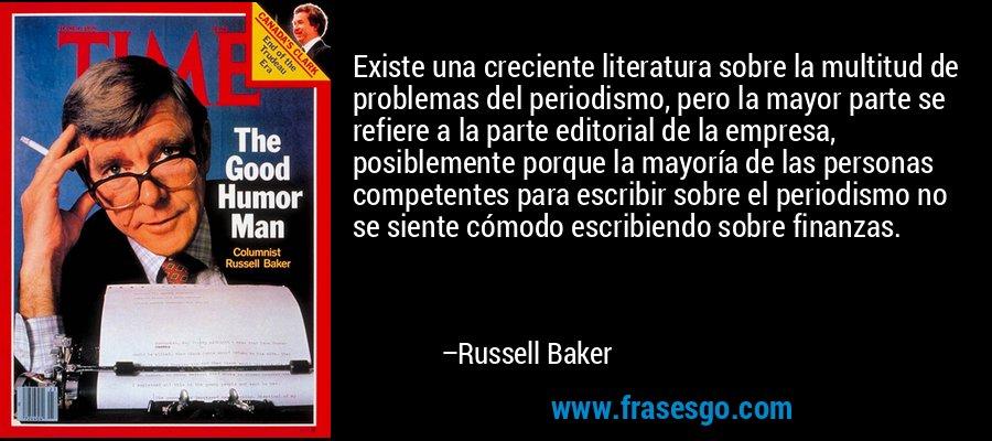 Existe una creciente literatura sobre la multitud de problemas del periodismo, pero la mayor parte se refiere a la parte editorial de la empresa, posiblemente porque la mayoría de las personas competentes para escribir sobre el periodismo no se siente cómodo escribiendo sobre finanzas. – Russell Baker