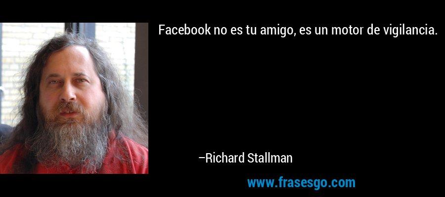 Facebook no es tu amigo, es un motor de vigilancia. – Richard Stallman