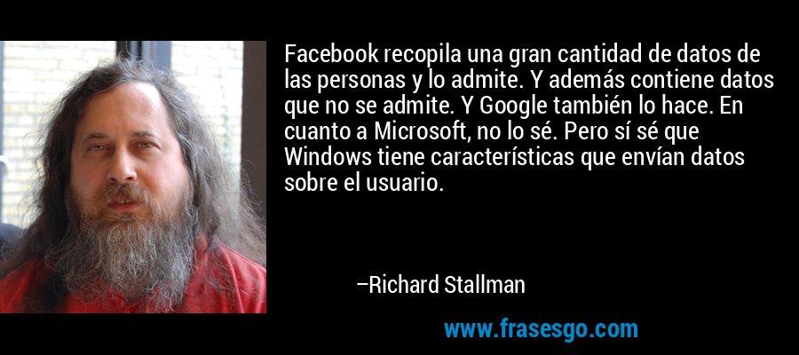 Facebook recopila una gran cantidad de datos de las personas y lo admite. Y además contiene datos que no se admite. Y Google también lo hace. En cuanto a Microsoft, no lo sé. Pero sí sé que Windows tiene características que envían datos sobre el usuario. – Richard Stallman