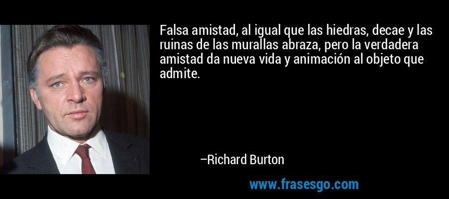 Falsa amistad, al igual que las hiedras, decae y las ruinas de las murallas abraza, pero la verdadera amistad da nueva vida y animación al objeto que admite. – Richard Burton