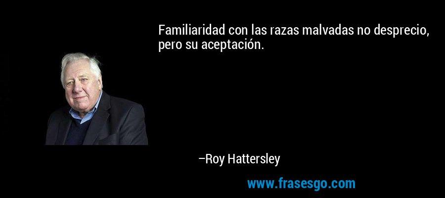 Familiaridad con las razas malvadas no desprecio, pero su aceptación. – Roy Hattersley