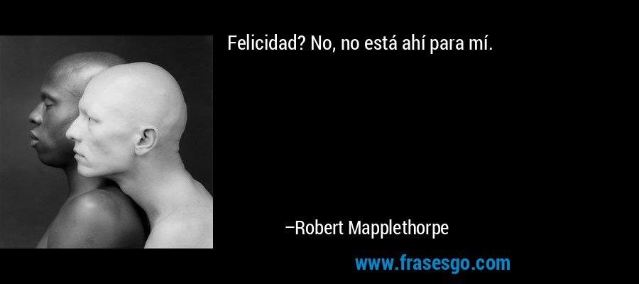 Felicidad? No, no está ahí para mí. – Robert Mapplethorpe