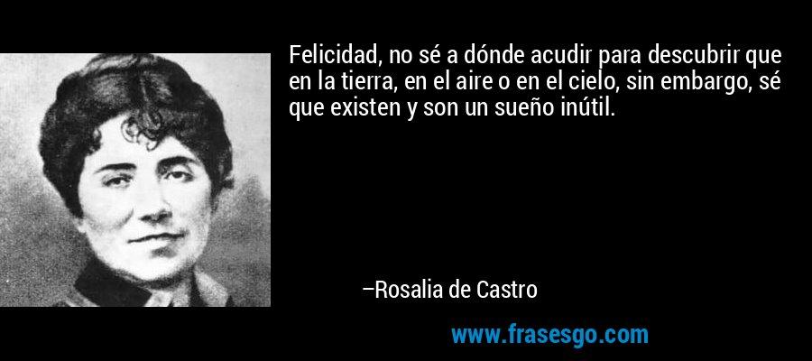 Felicidad, no sé a dónde acudir para descubrir que en la tierra, en el aire o en el cielo, sin embargo, sé que existen y son un sueño inútil. – Rosalia de Castro