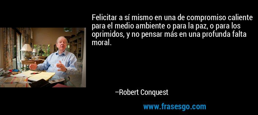 Felicitar a sí mismo en una de compromiso caliente para el medio ambiente o para la paz, o para los oprimidos, y no pensar más en una profunda falta moral. – Robert Conquest