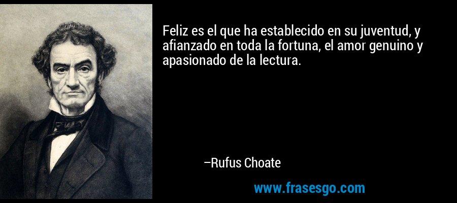 Feliz es el que ha establecido en su juventud, y afianzado en toda la fortuna, el amor genuino y apasionado de la lectura. – Rufus Choate