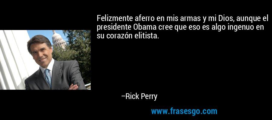 Felizmente aferro en mis armas y mi Dios, aunque el presidente Obama cree que eso es algo ingenuo en su corazón elitista. – Rick Perry